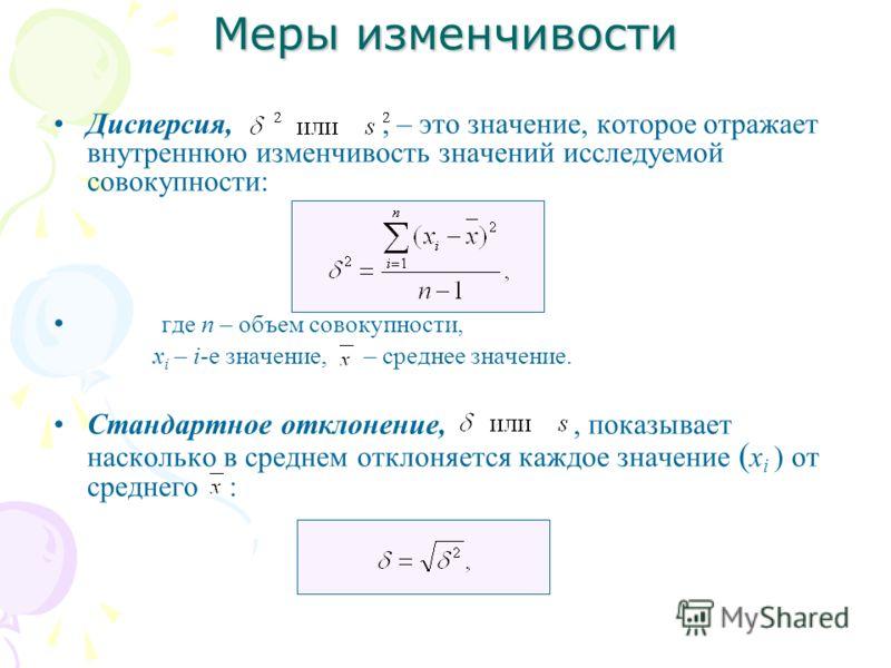 Дисперсия,, – это значение, которое отражает внутреннюю изменчивость значений исследуемой совокупности: где n – объем совокупности, x i – i-е значение, – среднее значение. Стандартное отклонение,, показывает насколько в среднем отклоняется каждое зна