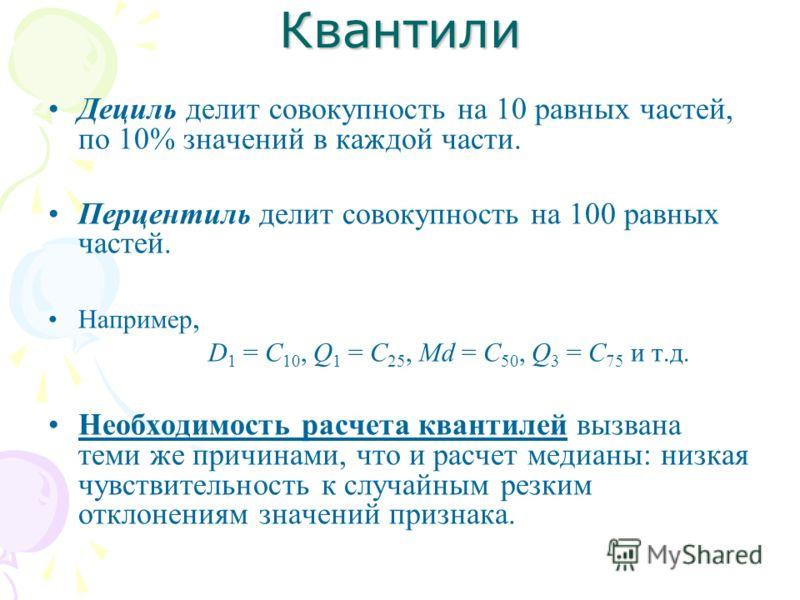Квантили Дециль делит совокупность на 10 равных частей, по 10% значений в каждой части. Перцентиль делит совокупность на 100 равных частей. Например, D 1 = C 10, Q 1 = C 25, Md = C 50, Q 3 = C 75 и т.д. Необходимость расчета квантилей вызвана теми же