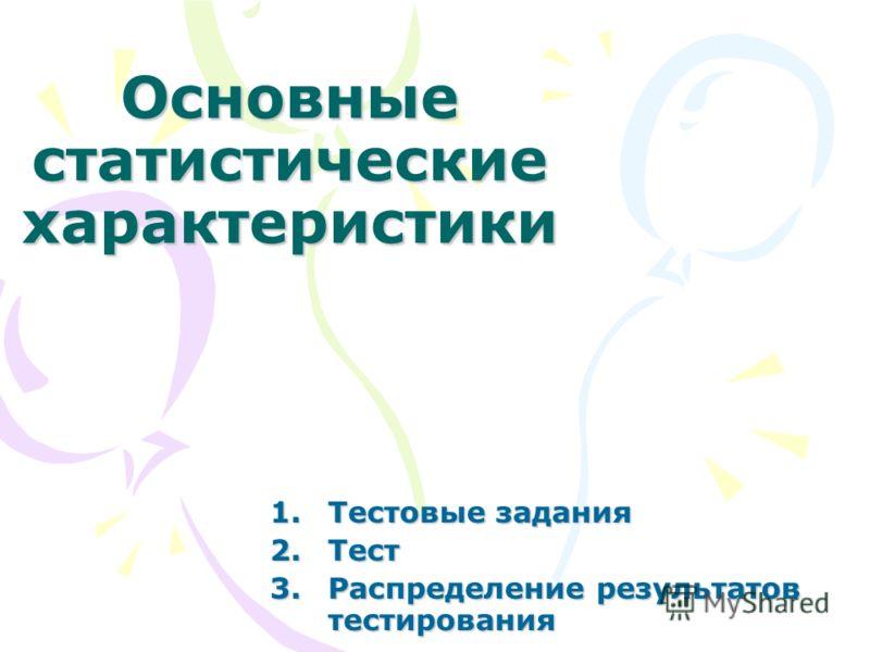 Основные статистические характеристики 1.Тестовые задания 2.Тест 3.Распределение результатов тестирования