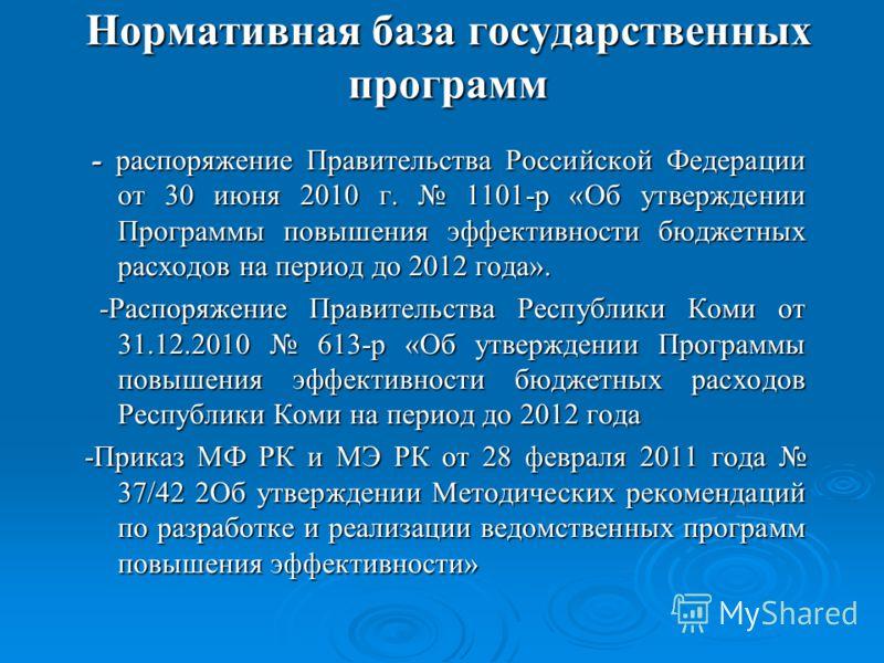 Нормативная база государственных программ - распоряжение Правительства Российской Федерации от 30 июня 2010 г. 1101-р «Об утверждении Программы повышения эффективности бюджетных расходов на период до 2012 года». - распоряжение Правительства Российско