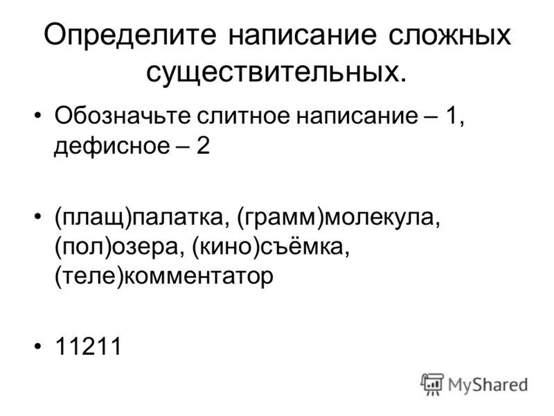 Определите написание сложных существительных. Обозначьте слитное написание – 1, дефисное – 2 (плащ)палатка, (грамм)молекула, (пол)озера, (кино)съёмка, (теле)комментатор 11211