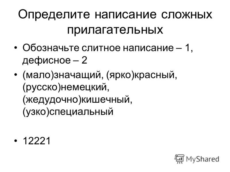 Определите написание сложных прилагательных Обозначьте слитное написание – 1, дефисное – 2 (мало)значащий, (ярко)красный, (русско)немецкий, (жедудочно)кишечный, (узко)специальный 12221