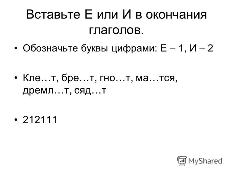 Вставьте Е или И в окончания глаголов. Обозначьте буквы цифрами: Е – 1, И – 2 Кле…т, бре…т, гно…т, ма…тся, дремл…т, сяд…т 212111