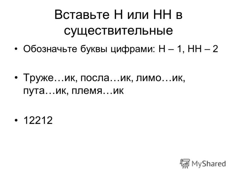 Вставьте Н или НН в существительные Обозначьте буквы цифрами: Н – 1, НН – 2 Труже…ик, посла…ик, лимо…ик, пута…ик, племя…ик 12212