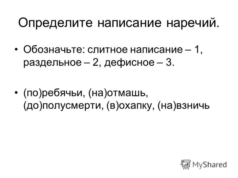 Определите написание наречий. Обозначьте: слитное написание – 1, раздельное – 2, дефисное – 3. (по)ребячьи, (на)отмашь, (до)полусмерти, (в)охапку, (на)взничь