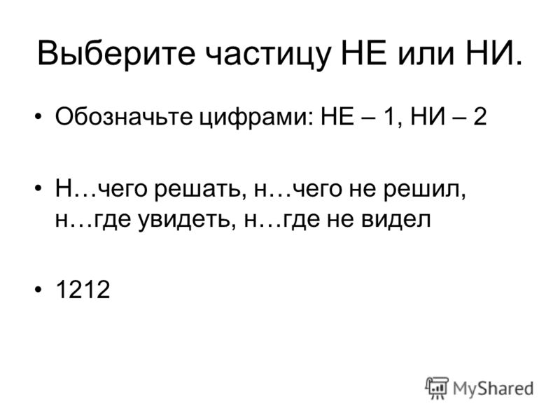 Выберите частицу НЕ или НИ. Обозначьте цифрами: НЕ – 1, НИ – 2 Н…чего решать, н…чего не решил, н…где увидеть, н…где не видел 1212