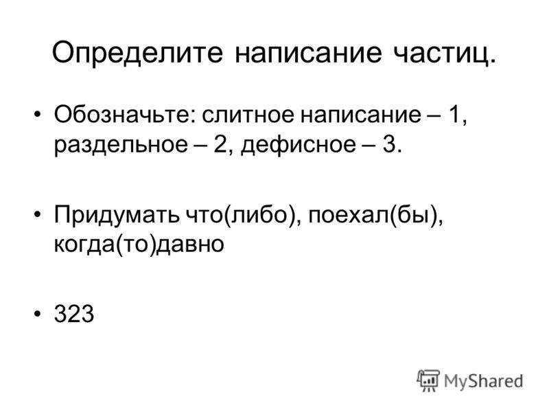 Определите написание частиц. Обозначьте: слитное написание – 1, раздельное – 2, дефисное – 3. Придумать что(либо), поехал(бы), когда(то)давно 323
