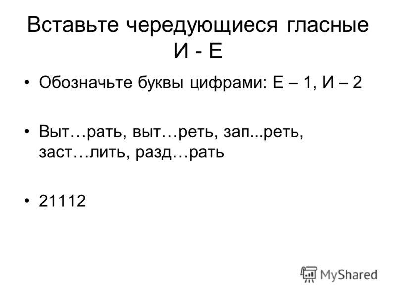 Вставьте чередующиеся гласные И - Е Обозначьте буквы цифрами: Е – 1, И – 2 Выт…рать, выт…реть, зап...реть, заст…лить, разд…рать 21112