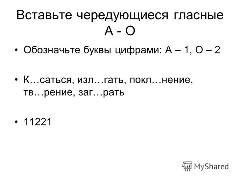 Вставьте чередующиеся гласные А - О Обозначьте буквы цифрами: А – 1, О – 2 К…саться, изл…гать, покл…нение, тв…рение, заг…рать 11221