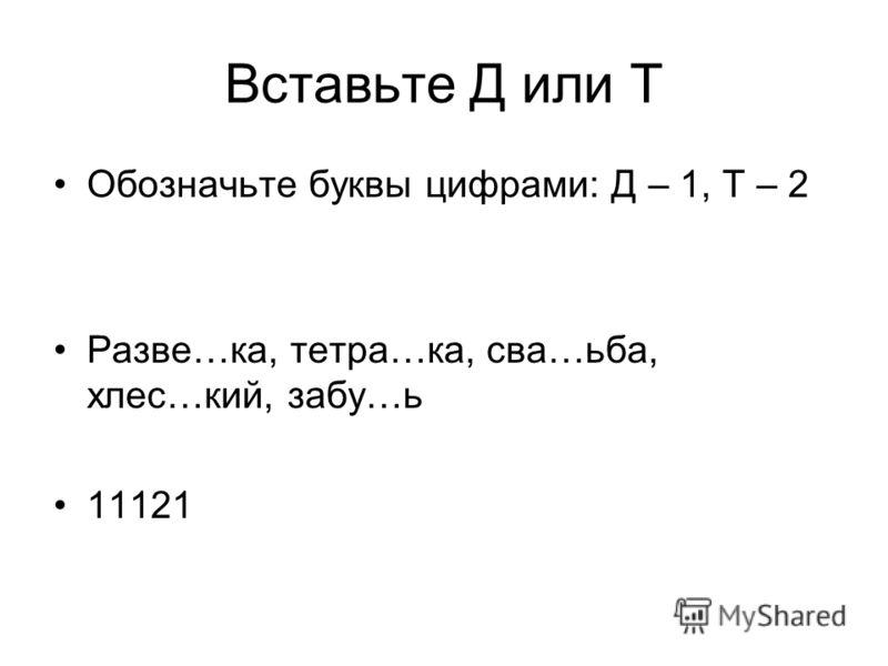 Вставьте Д или Т Обозначьте буквы цифрами: Д – 1, Т – 2 Разве…ка, тетра…ка, сва…ьба, хлес…кий, забу…ь 11121