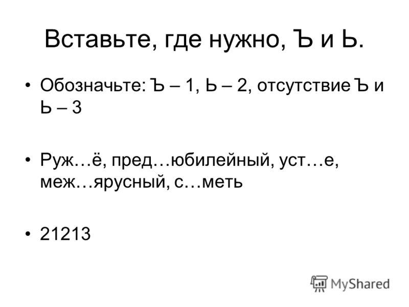 Вставьте, где нужно, Ъ и Ь. Обозначьте: Ъ – 1, Ь – 2, отсутствие Ъ и Ь – 3 Руж…ё, пред…юбилейный, уст…е, меж…ярусный, с…меть 21213