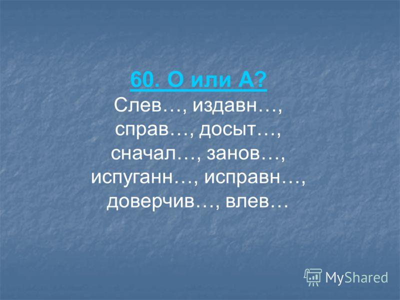 60. О или А? Слев…, издавн…, справ…, досыт…, сначал…, занов…, испуганн…, исправн…, доверчив…, влев…