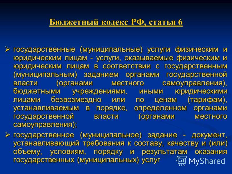 Бюджетный кодекс РФ, статья 6 государственные (муниципальные) услуги физическим и юридическим лицам - услуги, оказываемые физическим и юридическим лицам в соответствии с государственным (муниципальным) заданием органами государственной власти (органа
