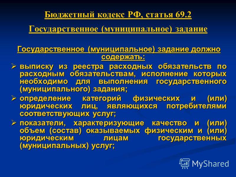 Бюджетный кодекс РФ, статья 69.2 Государственное (муниципальное) задание Государственное (муниципальное) задание должно содержать: выписку из реестра расходных обязательств по расходным обязательствам, исполнение которых необходимо для выполнения гос