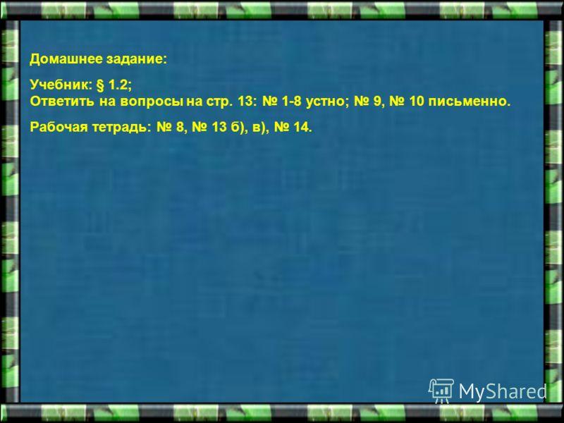 Домашнее задание: Учебник: § 1.2; Ответить на вопросы на стр. 13: 1-8 устно; 9, 10 письменно. Рабочая тетрадь: 8, 13 б), в), 14.