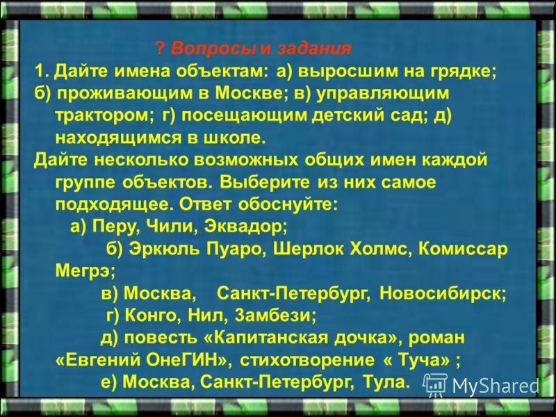 ? Вопросы и задания 1. Дайте имена объектам: а) выросшим на грядке; б) проживающим в Москве; в) управляющим трактором; г) посещающим детский сад; д) находящимся в школе. Дайте несколько возможных общих имен каждой группе объектов. Выберите из них сам