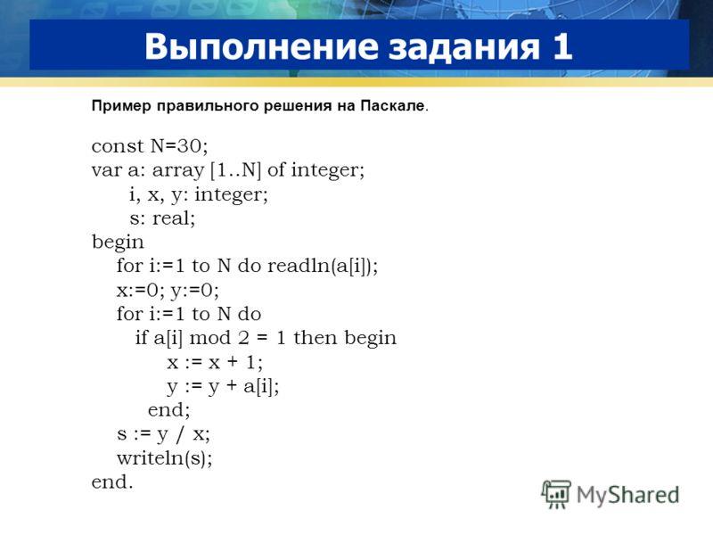 Выполнение задания 1 Пример правильного решения на Паскале. const N=30; var a: array [1..N] of integer; i, x, y: integer; s: real; begin for i:=1 to N do readln(a[i]); x:=0; y:=0; for i:=1 to N do if a[i] mod 2 = 1 then begin x := x + 1; y := y + a[i