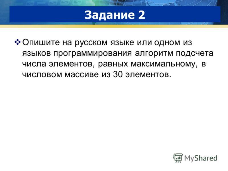 Задание 2 Опишите на русском языке или одном из языков программирования алгоритм подсчета числа элементов, равных максимальному, в числовом массиве из 30 элементов.