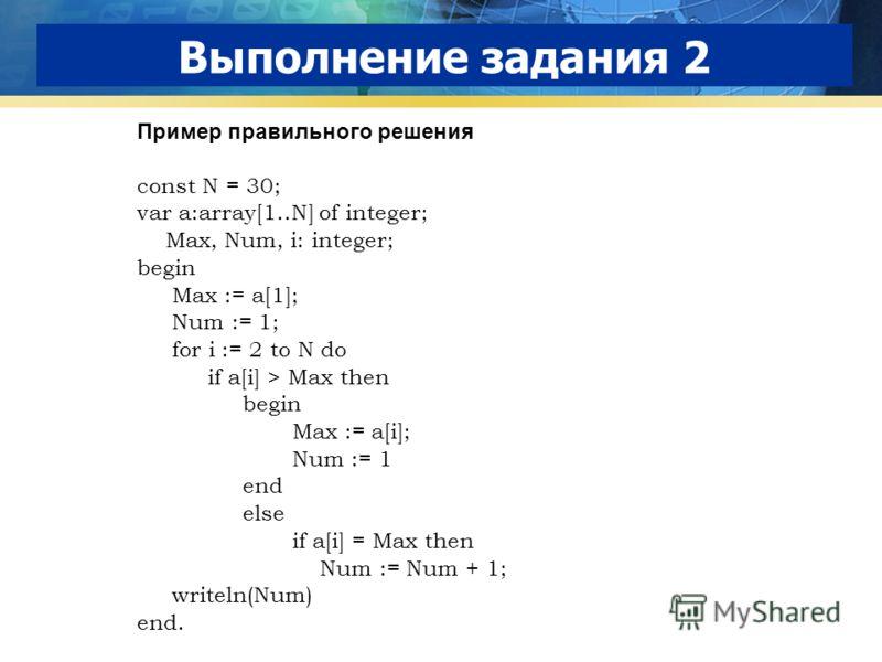 Выполнение задания 2 Пример правильного решения const N = 30; var a:array[1..N] of integer; Max, Num, i: integer; begin Max := a[1]; Num := 1; for i := 2 to N do if a[i] > Max then begin Max := a[i]; Num := 1 end else if a[i] = Max then Num := Num +