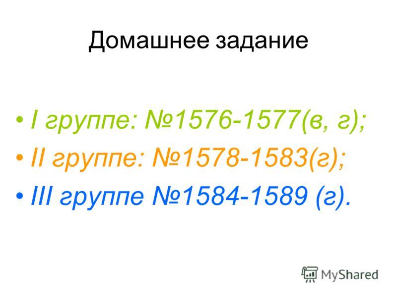Домашнее задание I группе: 1576-1577(в, г); II группе: 1578-1583(г); III группе 1584-1589 (г).