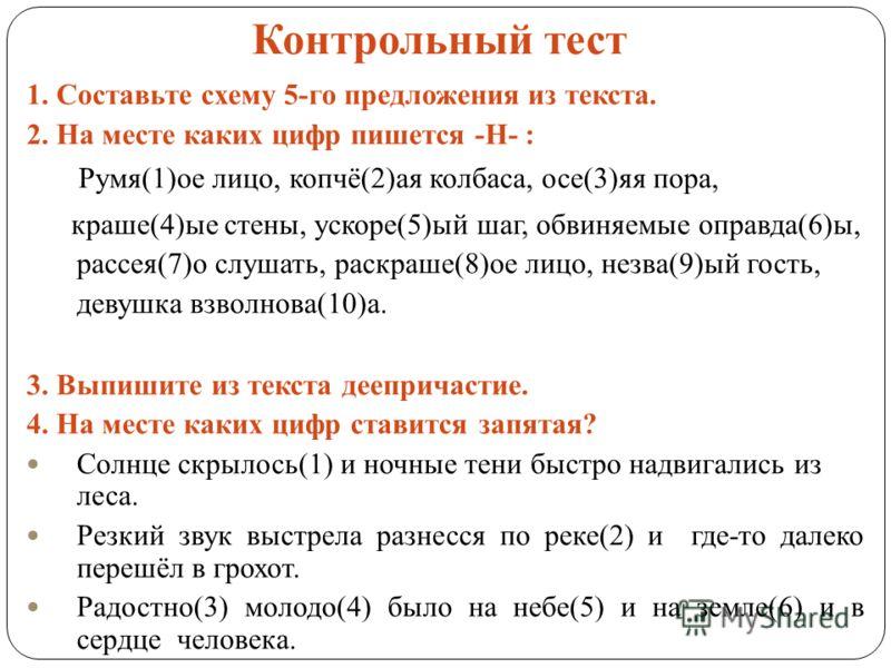 Контрольный тест 1. Составьте схему 5-го предложения из текста. 2. На месте каких цифр пишется -Н- : Румя(1)ое лицо, копчё(2)ая колбаса, осе(3)яя пора, краше(4)ые стены, ускоре(5)ый шаг, обвиняемые оправда(6)ы, рассея(7)о слушать, раскраше(8)ое лицо,