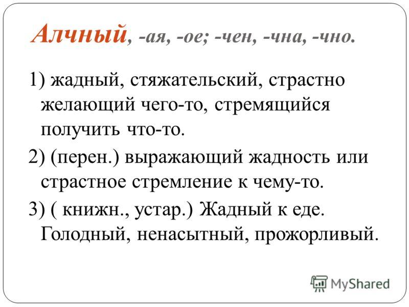 Алчный, -ая, -ое; -чен, -чна, -чно. 1) жадный, стяжательский, страстно желающий чего-то, стремящийся получить что-то. 2) (перен.) выражающий жадность или страстное стремление к чему-то. 3) ( книжн., устар.) Жадный к еде. Голодный, ненасытный, прожорл