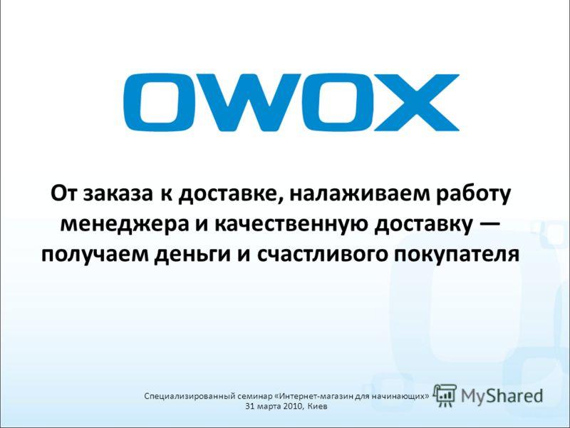 От заказа к доставке, налаживаем работу менеджера и качественную доставку получаем деньги и счастливого покупателя Специализированный семинар «Интернет-магазин для начинающих» 31 марта 2010, Киев
