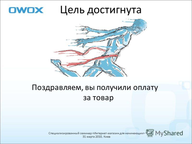 Цель достигнута Поздравляем, вы получили оплату за товар Специализированный семинар «Интернет-магазин для начинающих» 31 марта 2010, Киев