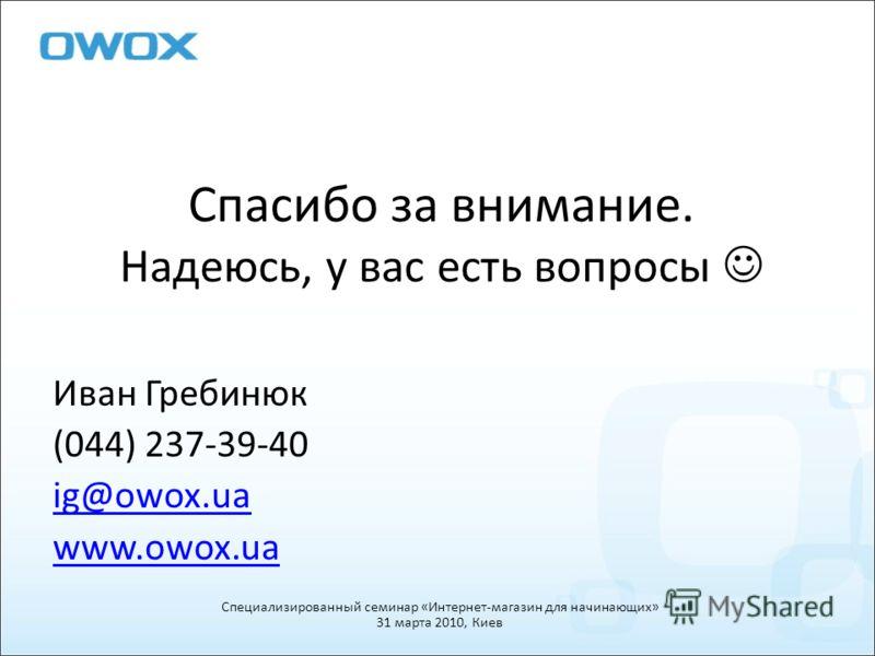 Спасибо за внимание. Надеюсь, у вас есть вопросы Иван Гребинюк (044) 237-39-40 ig@owox.ua www.owox.ua Специализированный семинар «Интернет-магазин для начинающих» 31 марта 2010, Киев