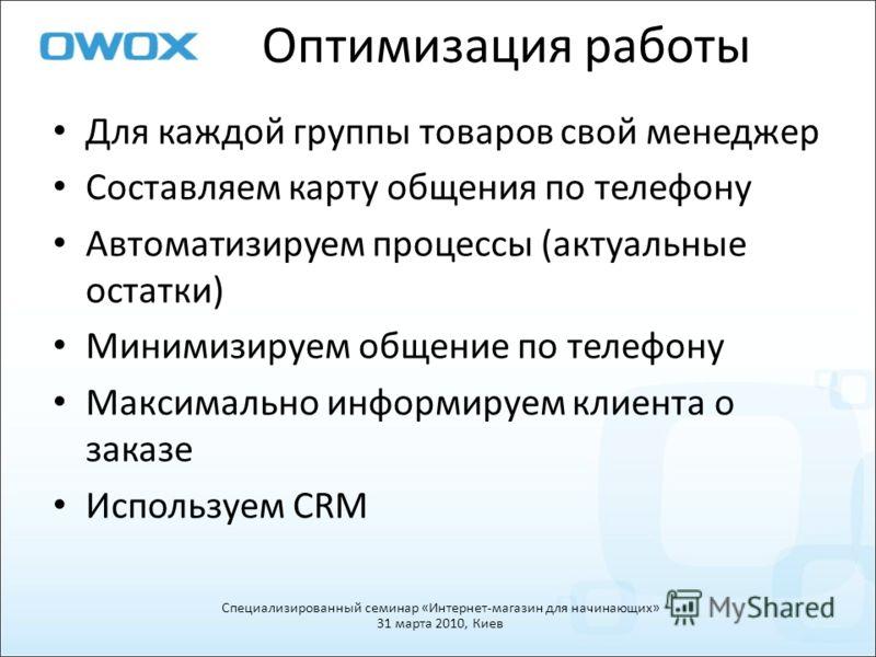 Оптимизация работы Для каждой группы товаров свой менеджер Составляем карту общения по телефону Автоматизируем процессы (актуальные остатки) Минимизируем общение по телефону Максимально информируем клиента о заказе Используем CRM Специализированный с