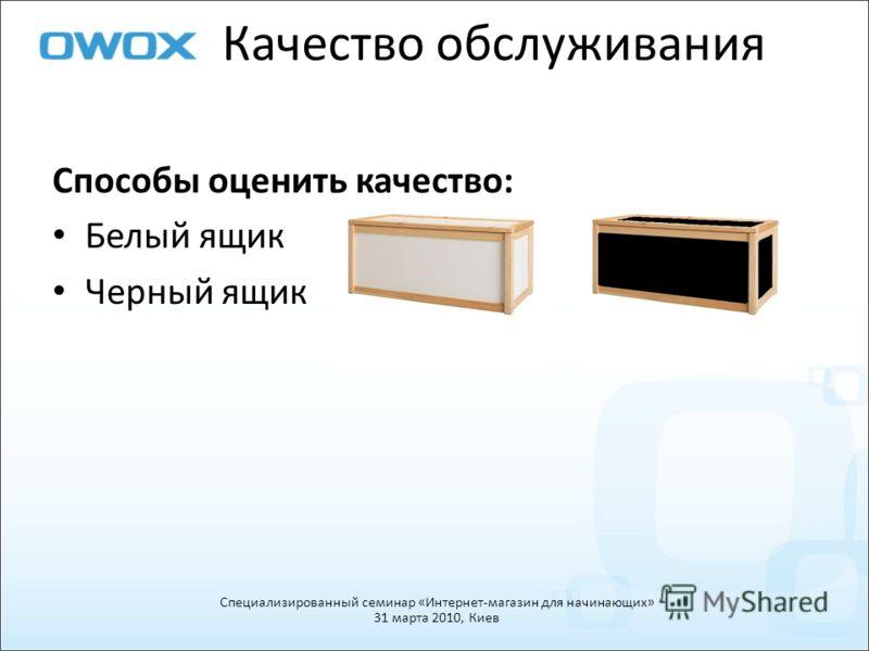 Качество обслуживания Специализированный семинар «Интернет-магазин для начинающих» 31 марта 2010, Киев Способы оценить качество: Белый ящик Черный ящик