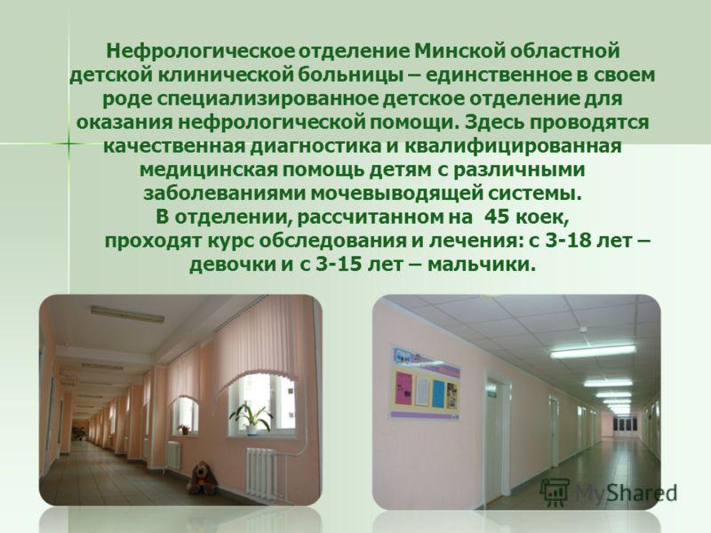 Нефрологическое отделение Минской областной детской клинической больницы – единственное в своем роде специализированное детское отделение для оказания нефрологической помощи. Здесь проводятся качественная диагностика и квалифицированная медицинская п