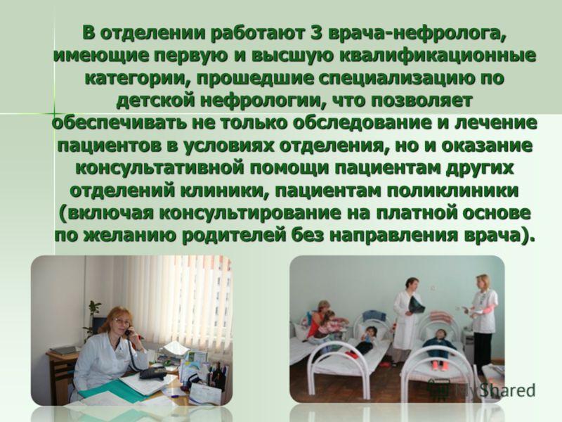 В отделении работают 3 врача-нефролога, имеющие первую и высшую квалификационные категории, прошедшие специализацию по детской нефрологии, что позволяет обеспечивать не только обследование и лечение пациентов в условиях отделения, но и оказание консу