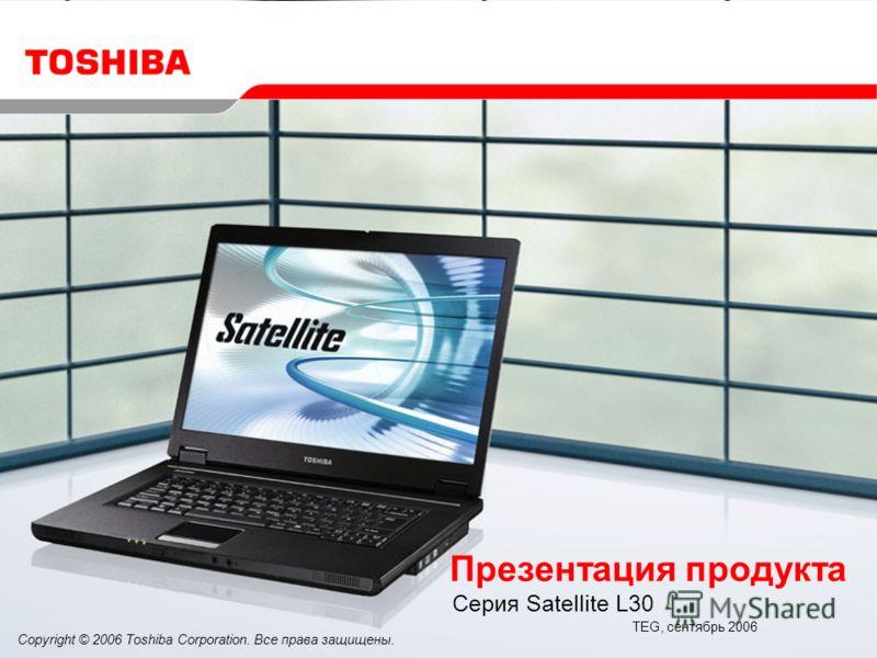 Copyright © 2006 Toshiba Corporation. Все права защищены. Презентация продукта Серия Satellite L30 TEG, сентябрь 2006