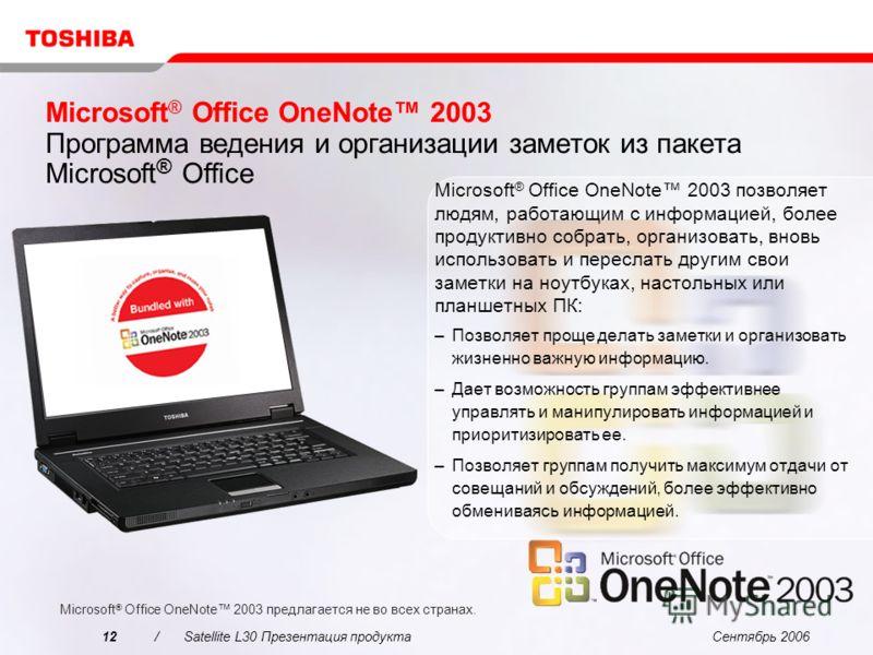 Сентябрь 200612/Satellite L30 Презентация продукта Microsoft ® Office OneNote 2003 Программа ведения и организации заметок из пакета Microsoft ® Office Microsoft ® Office OneNote 2003 предлагается не во всех странах. Microsoft ® Office OneNote 2003 п