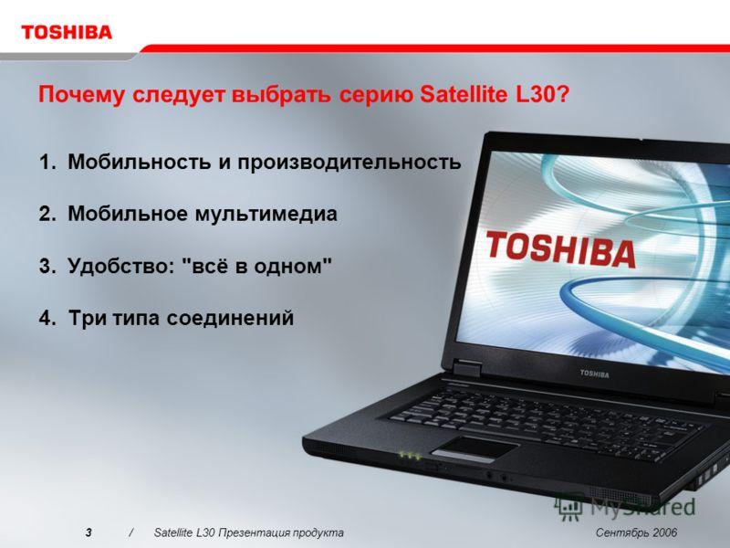 Сентябрь 20063/Satellite L30 Презентация продукта Почему следует выбрать серию Satellite L30? 1.Мобильность и производительность 2.Мобильное мультимедиа 3.Удобство: всё в одном 4.Три типа соединений