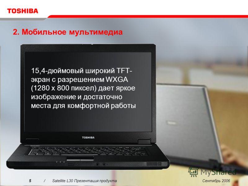Сентябрь 20065/Satellite L30 Презентация продукта 2. Мобильное мультимедиа 15,4-дюймовый широкий TFT- экран с разрешением WXGA (1280 x 800 пиксел) дает яркое изображение и достаточно места для комфортной работы
