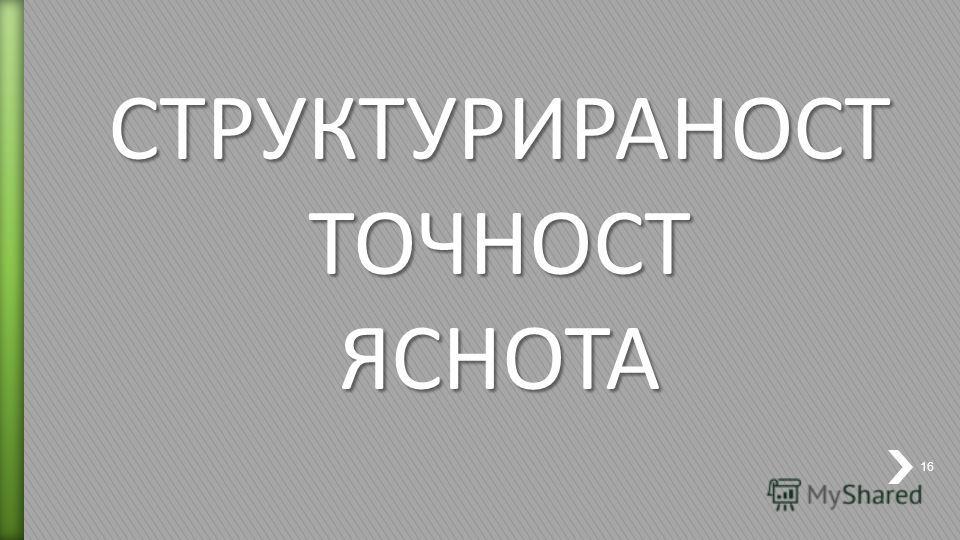СТРУКТУРИРАНОСТ ТОЧНОСТ ЯСНОТА 16