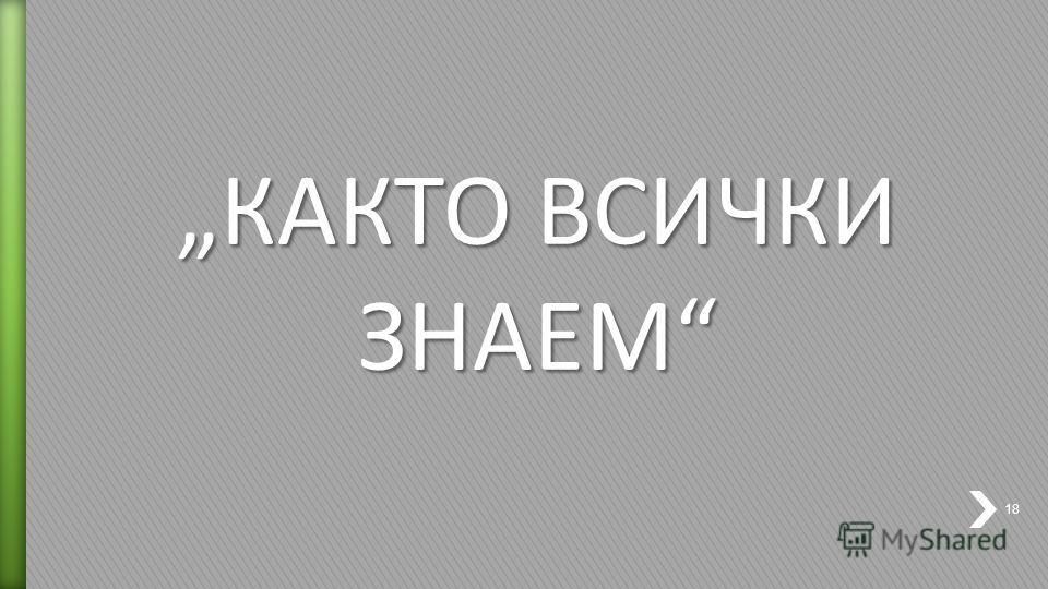 КАКТО ВСИЧКИ ЗНАЕМ 18