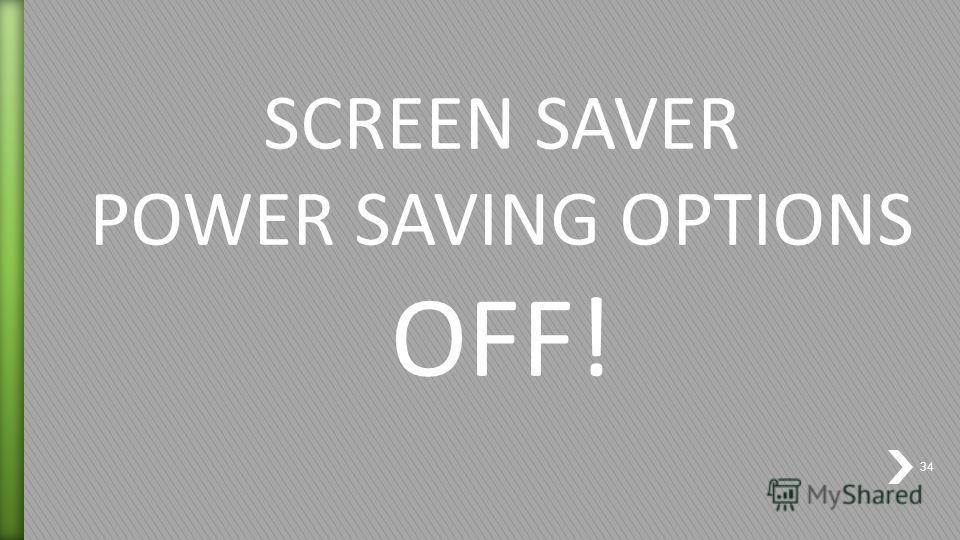 SCREEN SAVER POWER SAVING OPTIONS OFF! 34