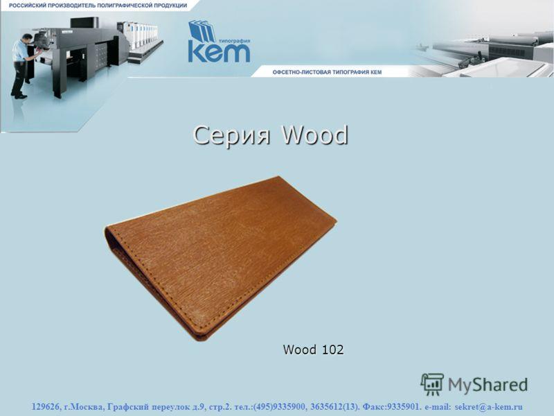129626, г.Москва, Графский переулок д.9, стр.2. тел.:(495)9335900, 3635612(13). Факс:9335901. e-mail: sekret@a-kem.ru Серия Wood Wood 102