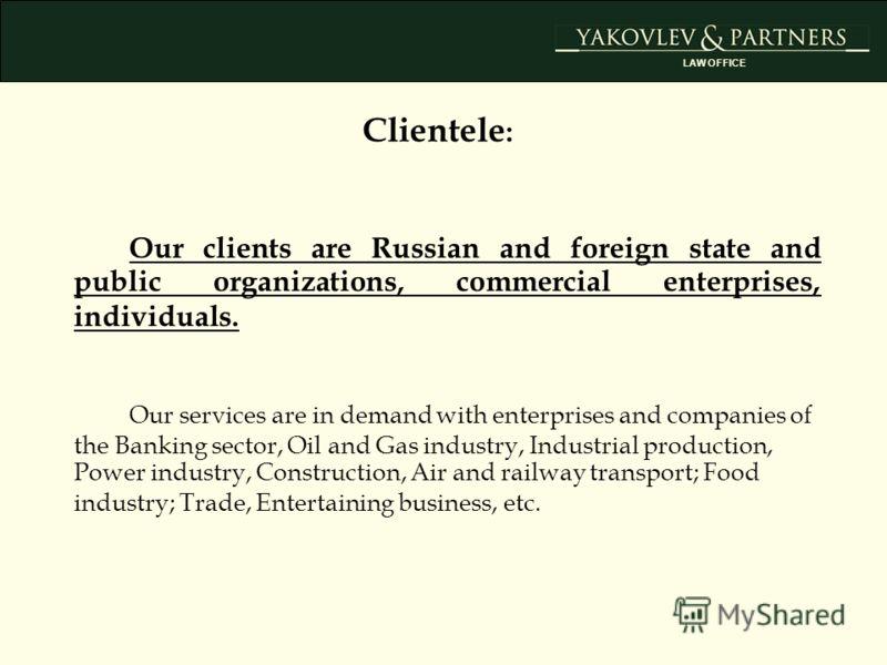 Our clients are Russian and foreign state and public organizations, commercial enterprises, individuals. Our services are in demand with enterprises and companies of the Banking sector, Oil and Gas industry, Industrial production, Power industry, Con