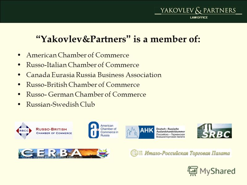 American Chamber of Commerce Russo-Italian Chamber of Commerce Canada Eurasia Russia Business Association Russo-British Chamber of Commerce Russo- German Chamber of Commerce Russian-Swedish Club Yakovlev&Partners is a member of: LAW OFFICE