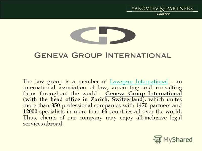 The law group is a member of Lawspan International - an international association of law, accounting and consulting firms throughout the world - Geneva Group International ( with the head office in Zurich, Switzerland ), which unites more than 350 pr