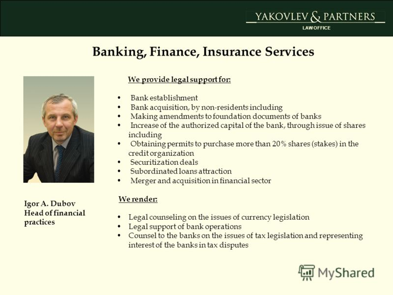 Banking, Finance, Insurance Services Igor A. Dubov Head of financial practices We provide legal support for: Bank establishment Bank acquisition, by non-residents including Making amendments to foundation documents of banks Increase of the authorized