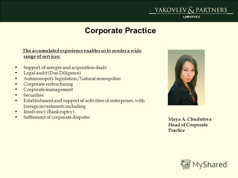 Corporate Practice Maya A. Chudutova Head of Corporate Practice The accumulated experience enables us to render a wide range of services: Support of merger and acquisition deals Legal audit (Due Diligence) Antimonopoly legislation/Natural monopolies