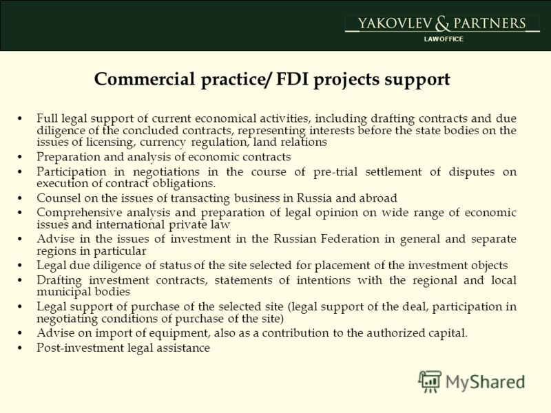 Commercial practice/ FDI projects support Full legal support of current economical activities, including drafting contracts and due diligence of the concluded contracts, representing interests before the state bodies on the issues of licensing, curre