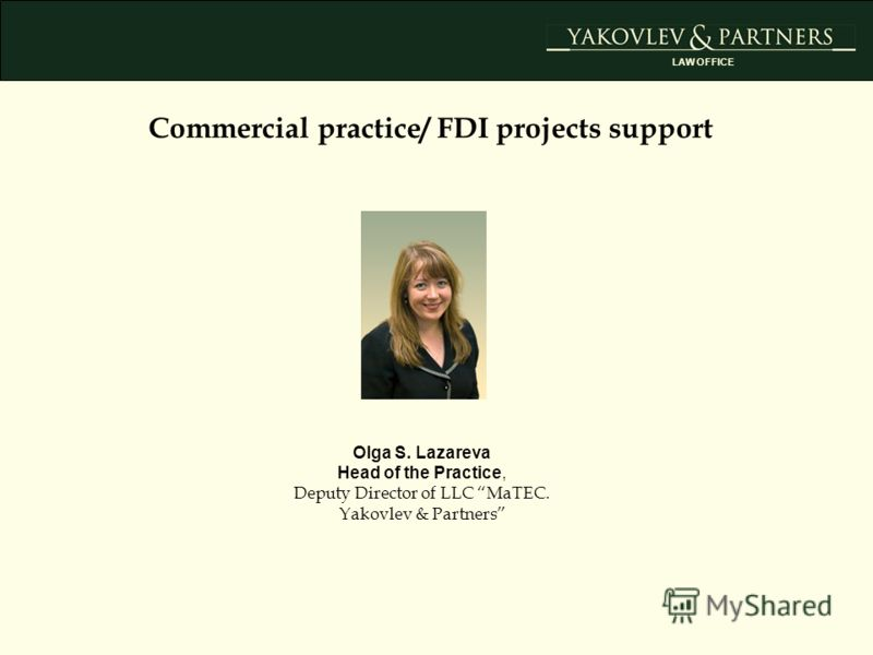 Commercial practice/ FDI projects support Olga S. Lazareva Head of the Practice, Deputy Director of LLC MaTEC. Yakovlev & Partners LAW OFFICE