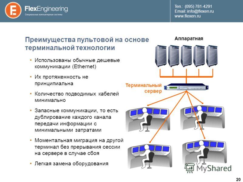 20 Teл.: (095) 781-4291 Email: info@flexen.ru www.flexen.ru Преимущества пультовой на основе терминальной технологии Использованы обычные дешевые коммуникации (Ethernet) Их протяженность не принципиальна Количество подводимых кабелей минимально Запа