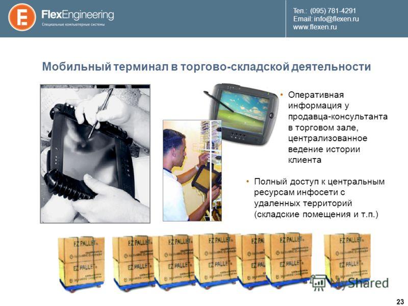 23 Teл.: (095) 781-4291 Email: info@flexen.ru www.flexen.ru Мобильный терминал в торгово-складской деятельности Полный доступ к центральным ресурсам инфосети с удаленных территорий (складские помещения и т.п.) Оперативная информация у продавца-консу